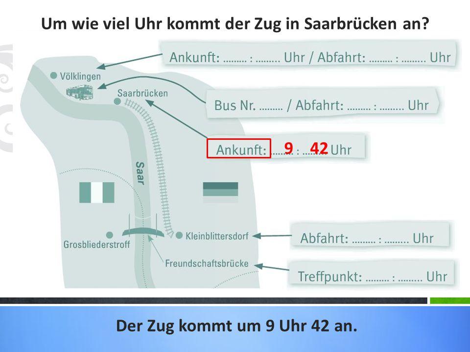 Um wie viel Uhr kommt der Zug in Saarbrücken an? Der Zug kommt um 9 Uhr 42 an. 9 42