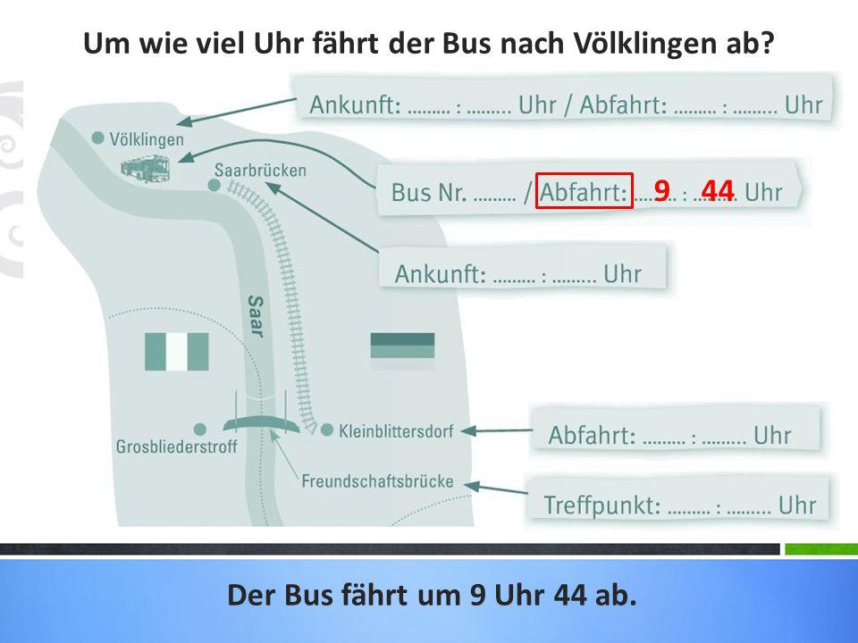 Um wie viel Uhr fährt der Bus nach Völklingen ab? Der Bus fährt um 9 Uhr 44 ab. 9 44