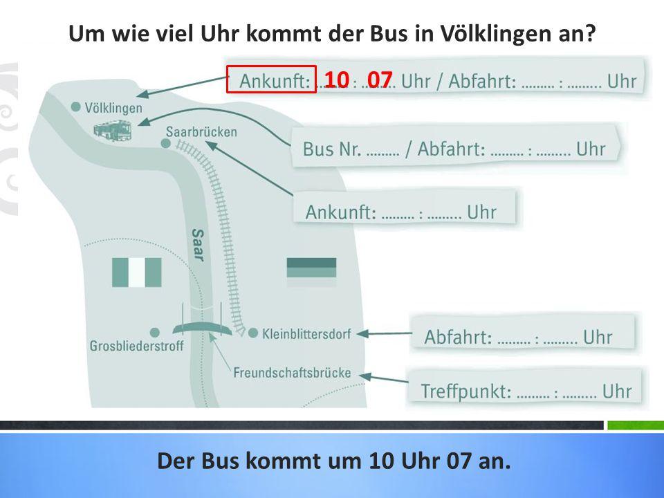 Um wie viel Uhr kommt der Bus in Völklingen an? Der Bus kommt um 10 Uhr 07 an. 10 07