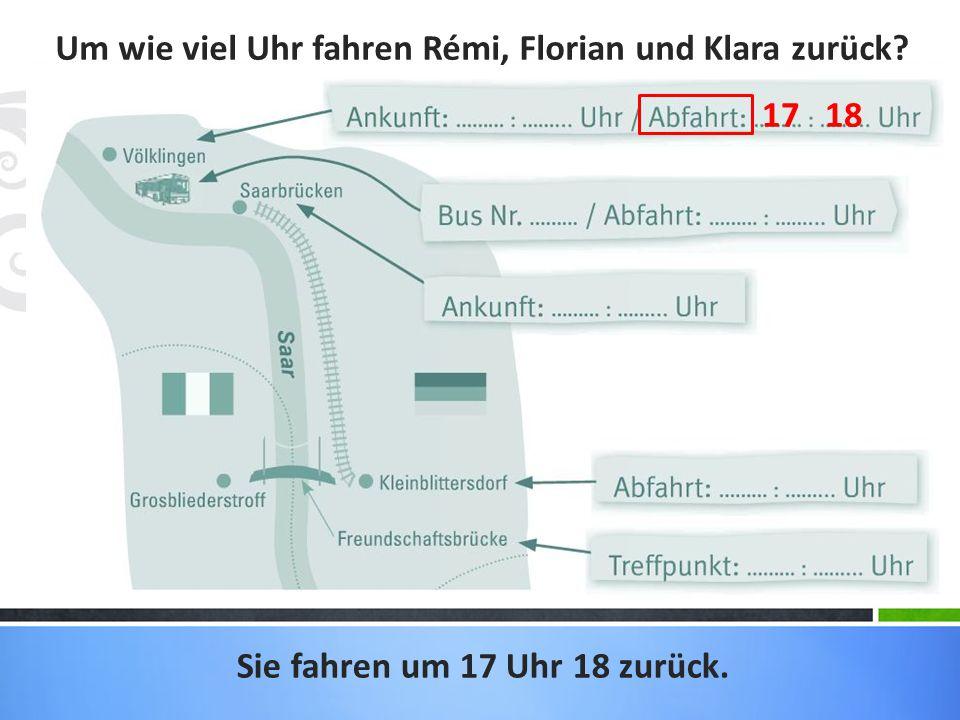 Um wie viel Uhr fahren Rémi, Florian und Klara zurück? Sie fahren um 17 Uhr 18 zurück. 17 18