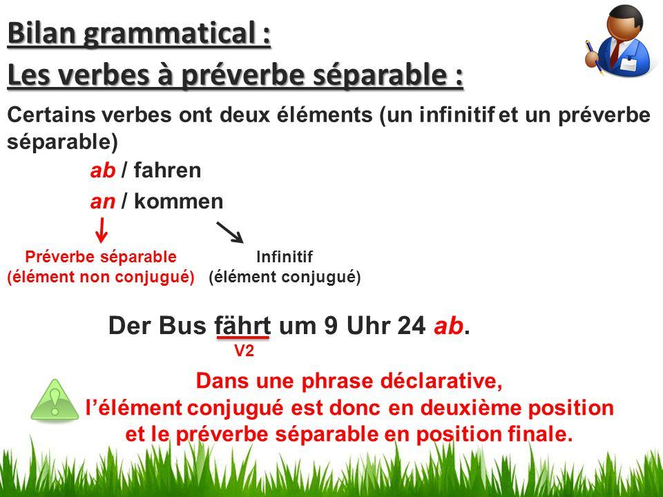 Les verbes à préverbe séparable : Dans une phrase déclarative, l'élément conjugué est donc en deuxième position et le préverbe séparable en position finale.