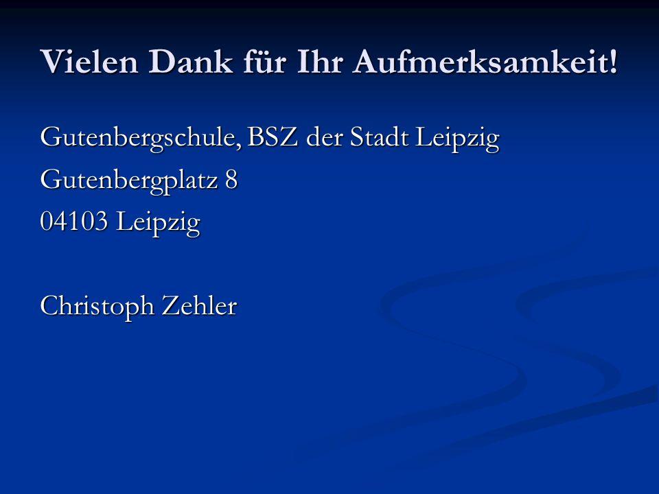 Vielen Dank für Ihr Aufmerksamkeit! Gutenbergschule, BSZ der Stadt Leipzig Gutenbergplatz 8 04103 Leipzig Christoph Zehler