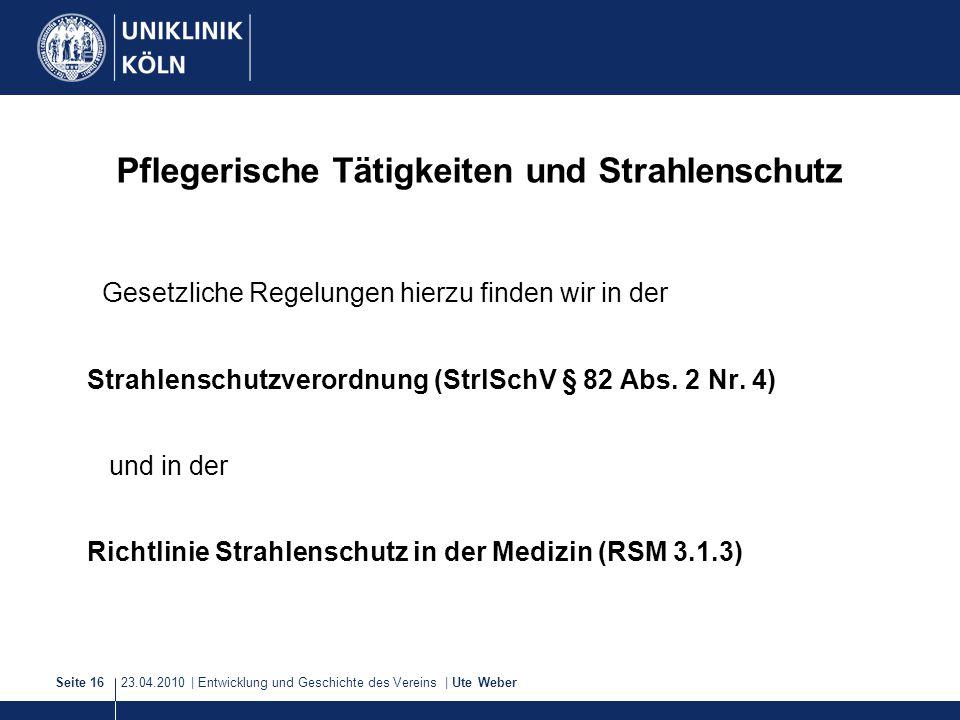 23.04.2010 | Entwicklung und Geschichte des Vereins | Ute WeberSeite 16 Pflegerische Tätigkeiten und Strahlenschutz Gesetzliche Regelungen hierzu find