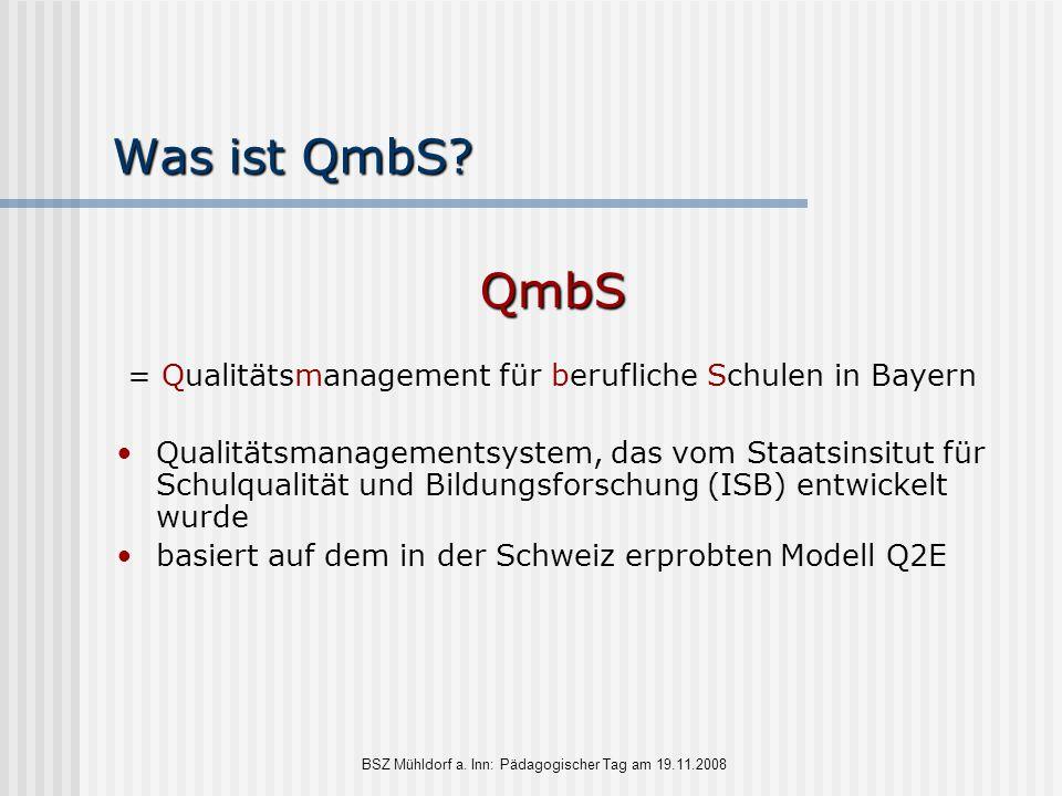 BSZ Mühldorf a. Inn: Pädagogischer Tag am 19.11.2008 Was ist QmbS? QmbS = Qualitätsmanagement für berufliche Schulen in Bayern Qualitätsmanagementsyst
