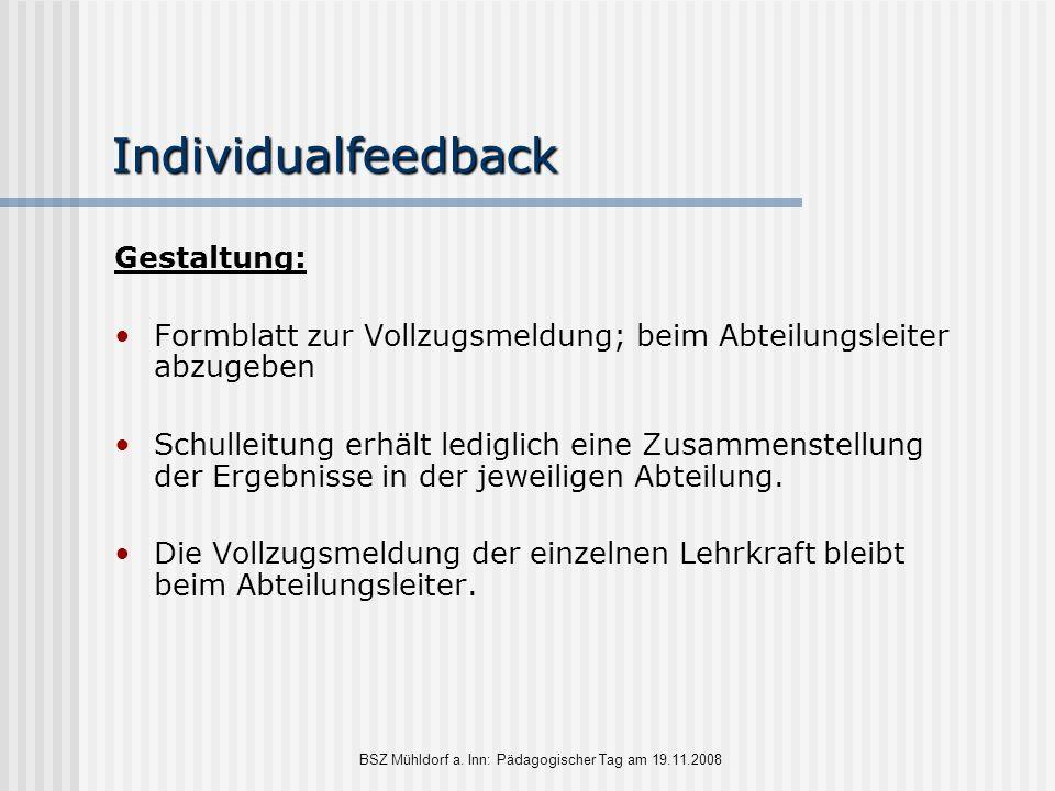 BSZ Mühldorf a. Inn: Pädagogischer Tag am 19.11.2008 Individualfeedback Gestaltung: Formblatt zur Vollzugsmeldung; beim Abteilungsleiter abzugeben Sch