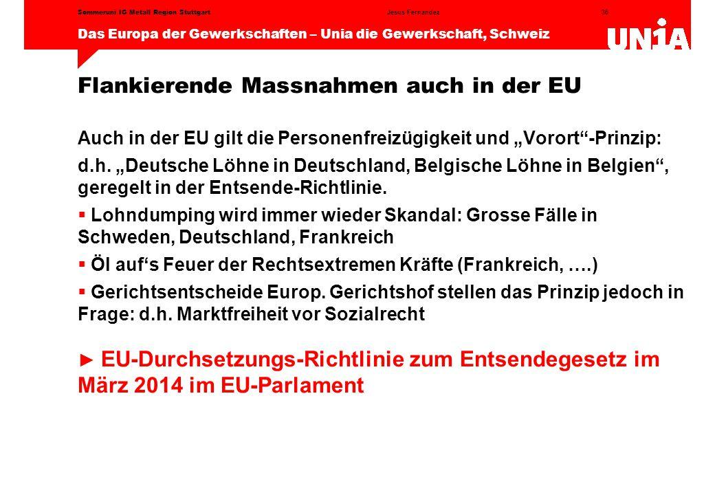 """36 Das Europa der Gewerkschaften – Unia die Gewerkschaft, Schweiz Jesus FernandezSommeruni IG Metall Region Stuttgart Flankierende Massnahmen auch in der EU Auch in der EU gilt die Personenfreizügigkeit und """"Vorort -Prinzip: d.h."""