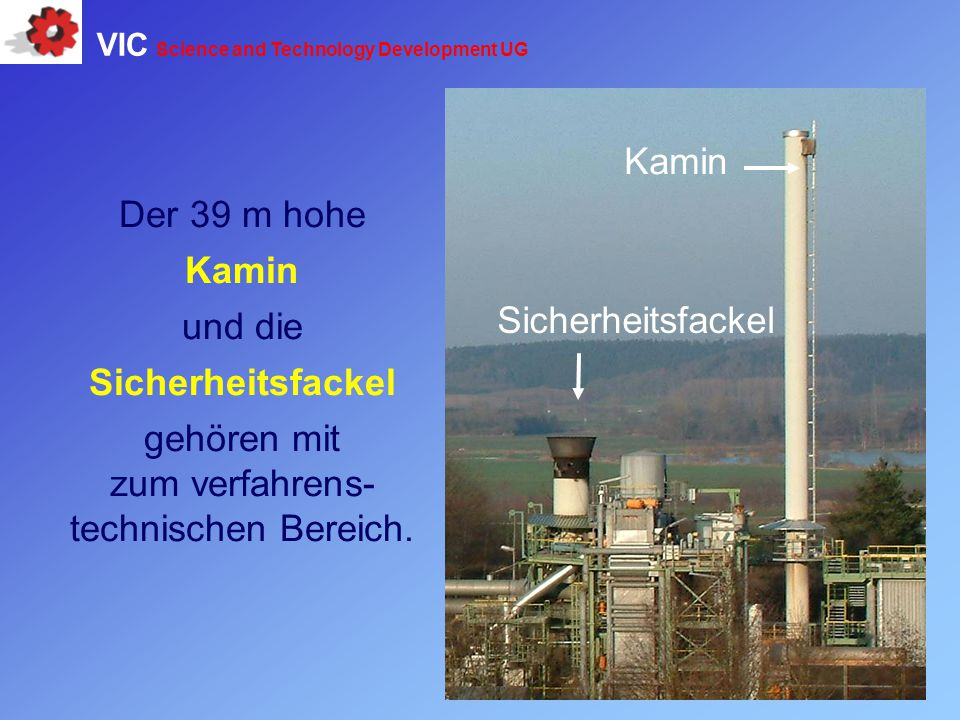 Der 39 m hohe Kamin und die Sicherheitsfackel gehören mit zum verfahrens- technischen Bereich. Sicherheitsfackel Kamin VIC Science and Technology Deve