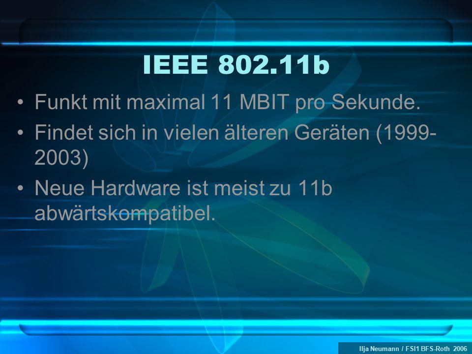 Ilja Neumann / FSI1 BFS-Roth 2006 IEEE 802.11b Funkt mit maximal 11 MBIT pro Sekunde. Findet sich in vielen älteren Geräten (1999- 2003) Neue Hardware