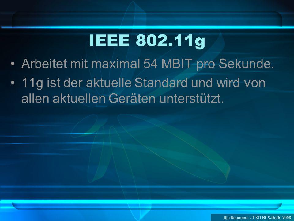 Ilja Neumann / FSI1 BFS-Roth 2006 IEEE 802.11g Arbeitet mit maximal 54 MBIT pro Sekunde. 11g ist der aktuelle Standard und wird von allen aktuellen Ge