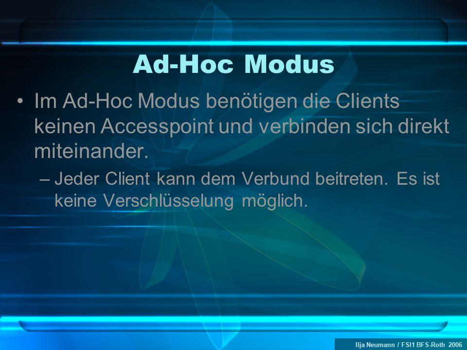 Ilja Neumann / FSI1 BFS-Roth 2006 Ad-Hoc Modus Im Ad-Hoc Modus benötigen die Clients keinen Accesspoint und verbinden sich direkt miteinander. –Jeder