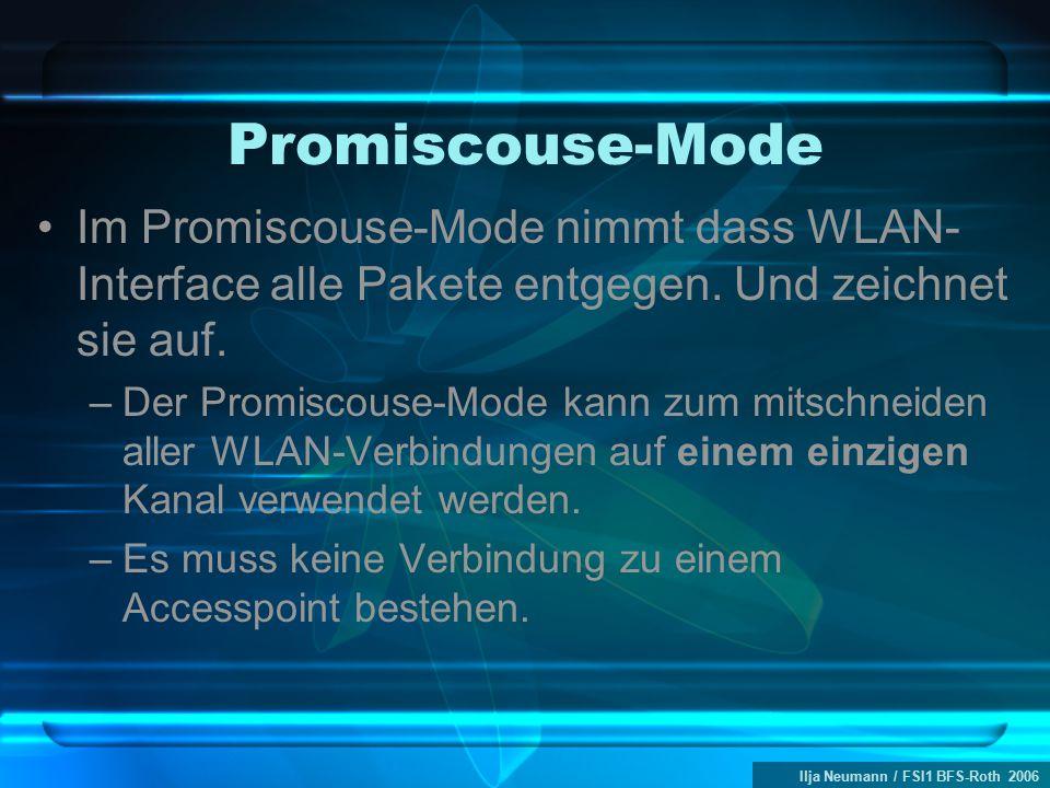 Ilja Neumann / FSI1 BFS-Roth 2006 Promiscouse-Mode Im Promiscouse-Mode nimmt dass WLAN- Interface alle Pakete entgegen. Und zeichnet sie auf. –Der Pro