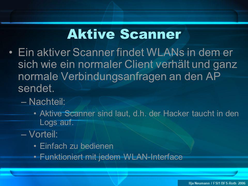 Ilja Neumann / FSI1 BFS-Roth 2006 Aktive Scanner Ein aktiver Scanner findet WLANs in dem er sich wie ein normaler Client verhält und ganz normale Verbindungsanfragen an den AP sendet.