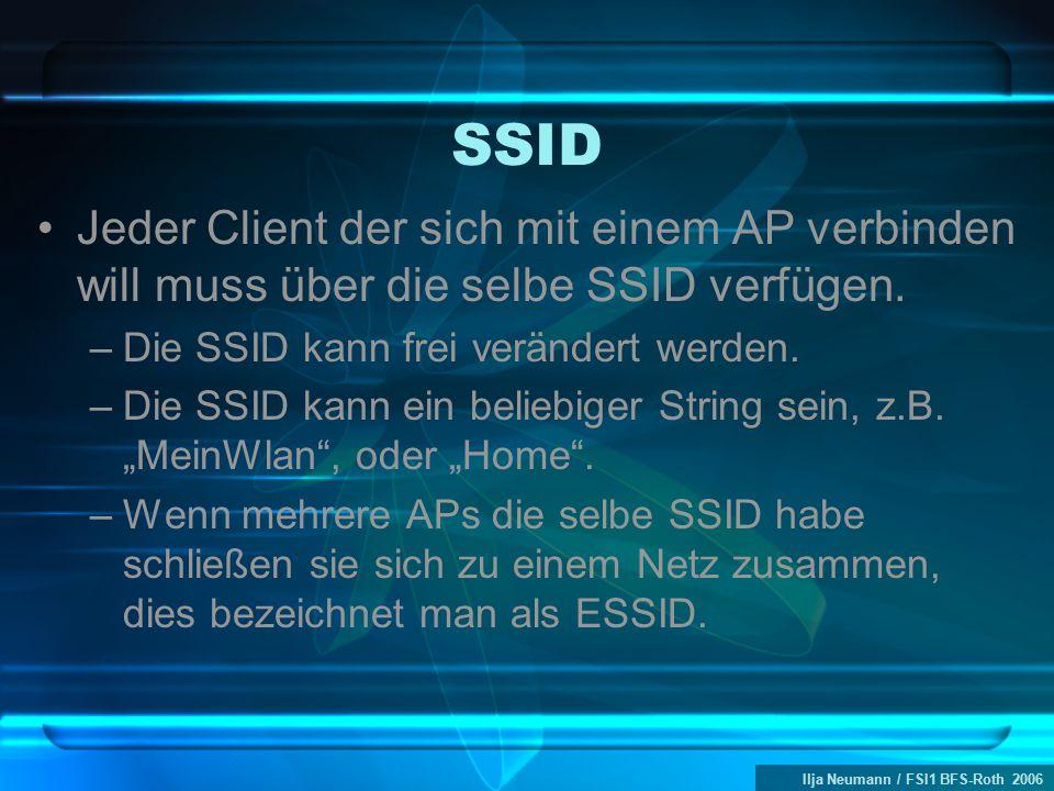 Ilja Neumann / FSI1 BFS-Roth 2006 SSID Jeder Client der sich mit einem AP verbinden will muss über die selbe SSID verfügen. –Die SSID kann frei veränd