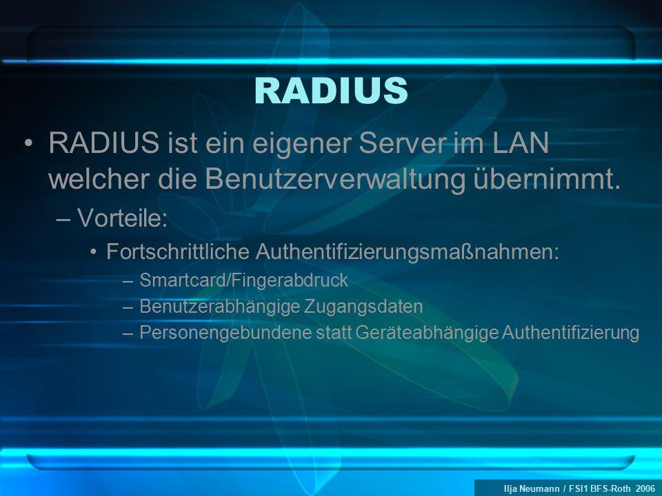 Ilja Neumann / FSI1 BFS-Roth 2006 RADIUS RADIUS ist ein eigener Server im LAN welcher die Benutzerverwaltung übernimmt. –Vorteile: Fortschrittliche Au