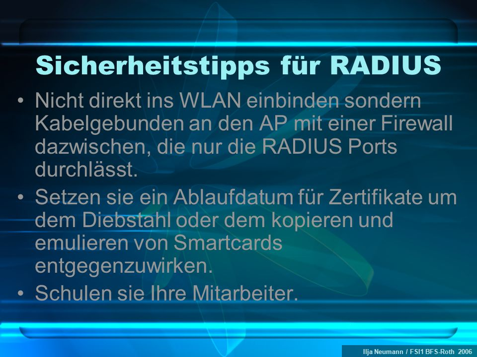 Ilja Neumann / FSI1 BFS-Roth 2006 Sicherheitstipps für RADIUS Nicht direkt ins WLAN einbinden sondern Kabelgebunden an den AP mit einer Firewall dazwischen, die nur die RADIUS Ports durchlässt.