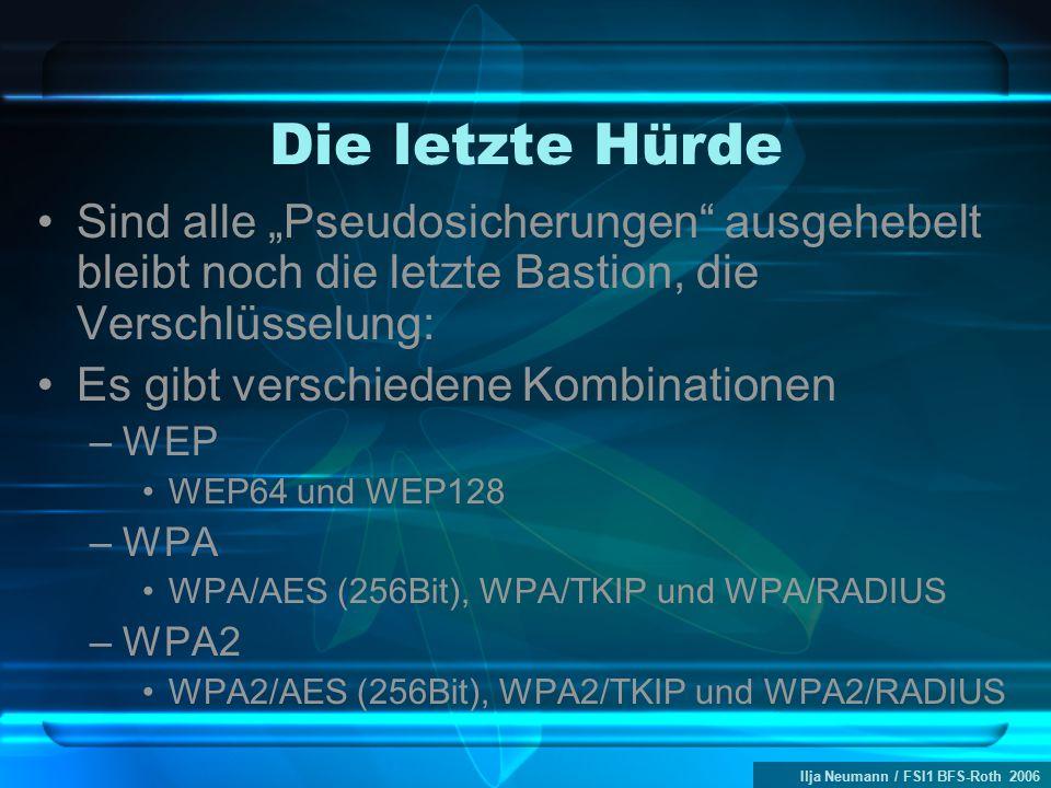 """Ilja Neumann / FSI1 BFS-Roth 2006 Die letzte Hürde Sind alle """"Pseudosicherungen ausgehebelt bleibt noch die letzte Bastion, die Verschlüsselung: Es gibt verschiedene Kombinationen –WEP WEP64 und WEP128 –WPA WPA/AES (256Bit), WPA/TKIP und WPA/RADIUS –WPA2 WPA2/AES (256Bit), WPA2/TKIP und WPA2/RADIUS"""