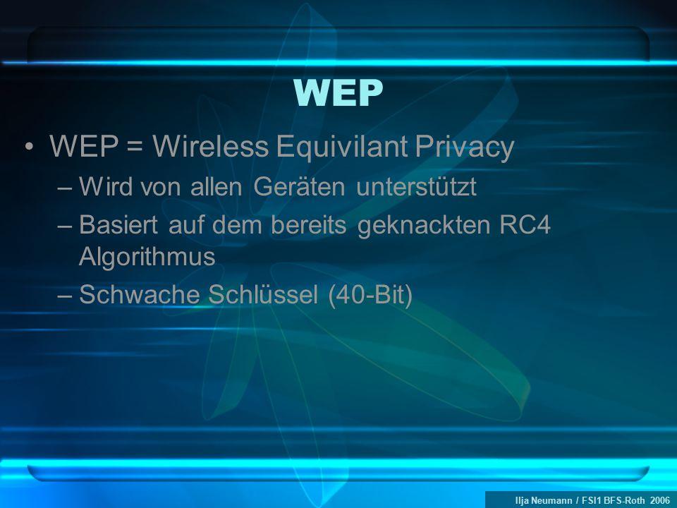 Ilja Neumann / FSI1 BFS-Roth 2006 WEP WEP = Wireless Equivilant Privacy –Wird von allen Geräten unterstützt –Basiert auf dem bereits geknackten RC4 Algorithmus –Schwache Schlüssel (40-Bit)
