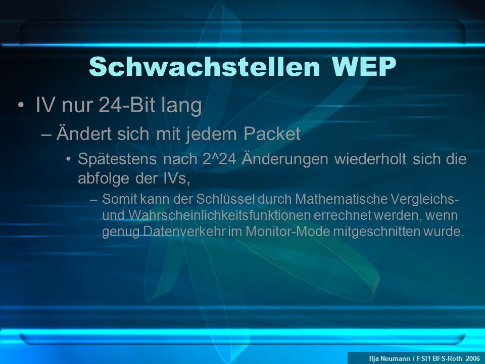 Ilja Neumann / FSI1 BFS-Roth 2006 Schwachstellen WEP IV nur 24-Bit lang –Ändert sich mit jedem Packet Spätestens nach 2^24 Änderungen wiederholt sich die abfolge der IVs, –Somit kann der Schlüssel durch Mathematische Vergleichs- und Wahrscheinlichkeitsfunktionen errechnet werden, wenn genug Datenverkehr im Monitor-Mode mitgeschnitten wurde.