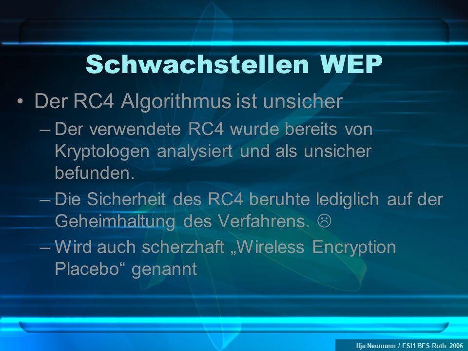 Ilja Neumann / FSI1 BFS-Roth 2006 Schwachstellen WEP Der RC4 Algorithmus ist unsicher –Der verwendete RC4 wurde bereits von Kryptologen analysiert und
