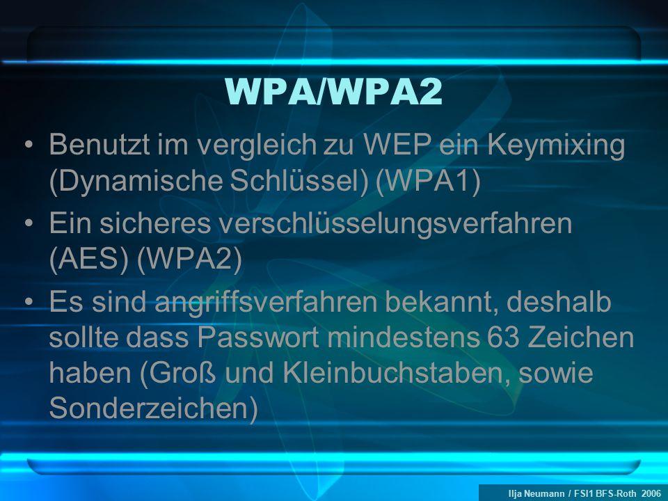 Ilja Neumann / FSI1 BFS-Roth 2006 WPA/WPA2 Benutzt im vergleich zu WEP ein Keymixing (Dynamische Schlüssel) (WPA1) Ein sicheres verschlüsselungsverfahren (AES) (WPA2) Es sind angriffsverfahren bekannt, deshalb sollte dass Passwort mindestens 63 Zeichen haben (Groß und Kleinbuchstaben, sowie Sonderzeichen)