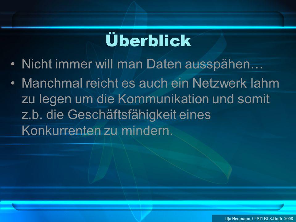 Ilja Neumann / FSI1 BFS-Roth 2006 Überblick Nicht immer will man Daten ausspähen… Manchmal reicht es auch ein Netzwerk lahm zu legen um die Kommunikation und somit z.b.