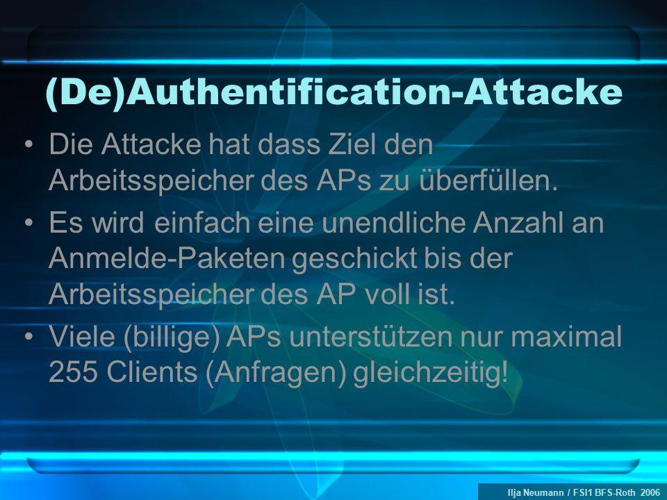 Ilja Neumann / FSI1 BFS-Roth 2006 (De)Authentification-Attacke Die Attacke hat dass Ziel den Arbeitsspeicher des APs zu überfüllen. Es wird einfach ei