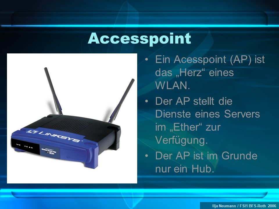 """Ilja Neumann / FSI1 BFS-Roth 2006 Accesspoint Ein Acesspoint (AP) ist das """"Herz"""" eines WLAN. Der AP stellt die Dienste eines Servers im """"Ether"""" zur Ve"""