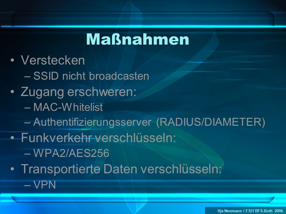 Ilja Neumann / FSI1 BFS-Roth 2006 Maßnahmen Verstecken –SSID nicht broadcasten Zugang erschweren: –MAC-Whitelist –Authentifizierungsserver (RADIUS/DIAMETER) Funkverkehr verschlüsseln: –WPA2/AES256 Transportierte Daten verschlüsseln: –VPN