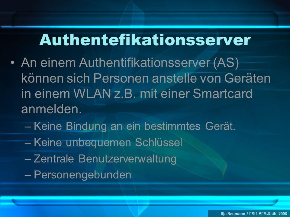 Ilja Neumann / FSI1 BFS-Roth 2006 Authentefikationsserver An einem Authentifikationsserver (AS) können sich Personen anstelle von Geräten in einem WLA