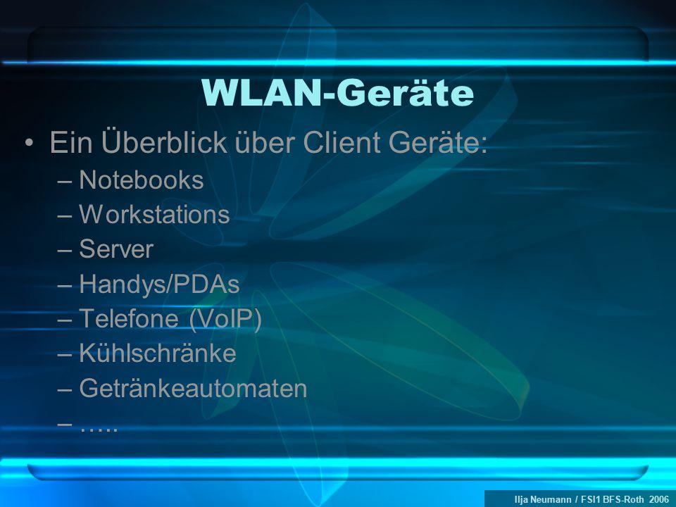 Ilja Neumann / FSI1 BFS-Roth 2006 WLAN-Geräte Ein Überblick über Client Geräte: –Notebooks –Workstations –Server –Handys/PDAs –Telefone (VoIP) –Kühlschränke –Getränkeautomaten –…..