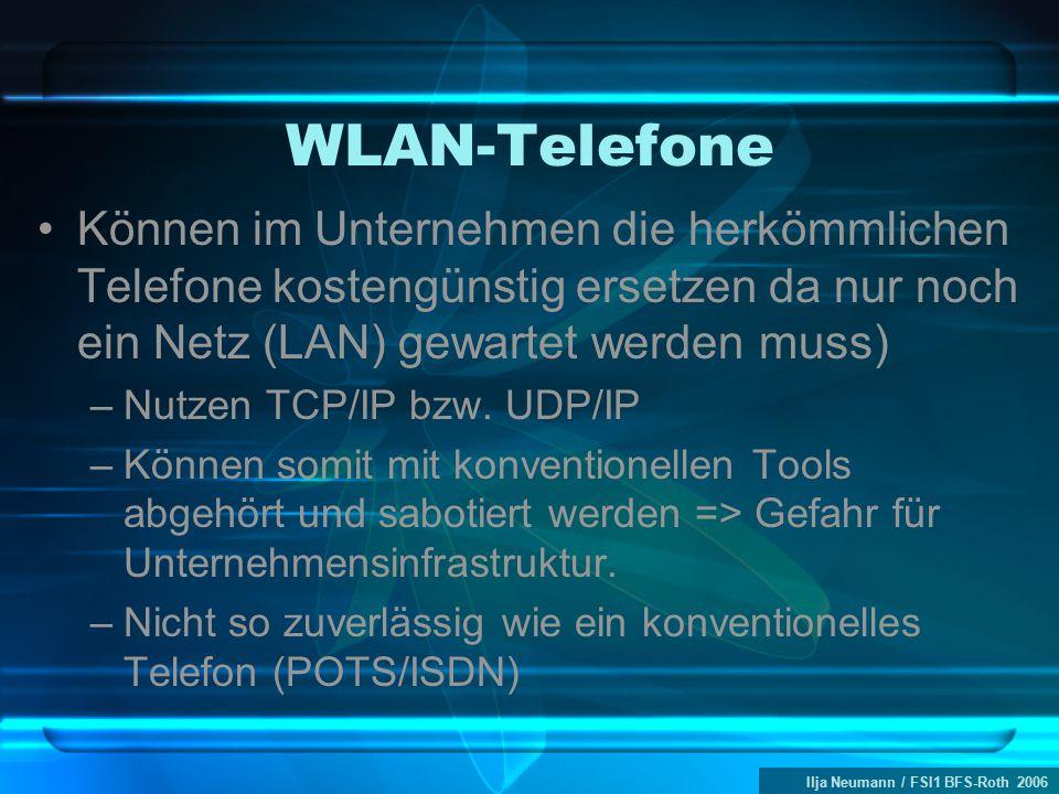 Ilja Neumann / FSI1 BFS-Roth 2006 WLAN-Telefone Können im Unternehmen die herkömmlichen Telefone kostengünstig ersetzen da nur noch ein Netz (LAN) gewartet werden muss) –Nutzen TCP/IP bzw.