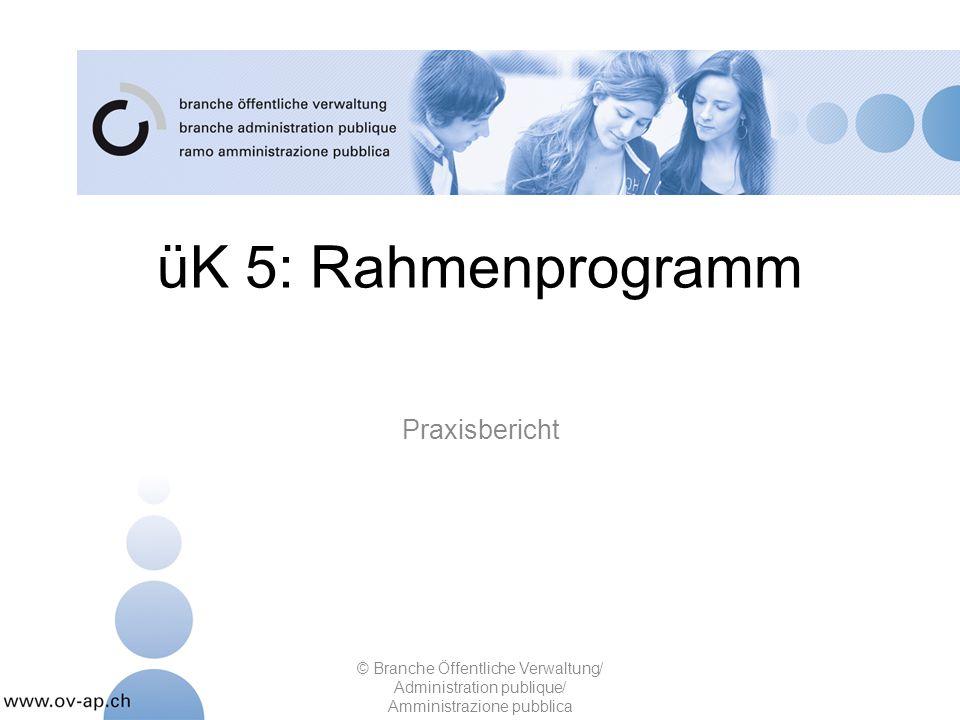 üK 5: Rahmenprogramm Praxisbericht © Branche Öffentliche Verwaltung/ Administration publique/ Amministrazione pubblica