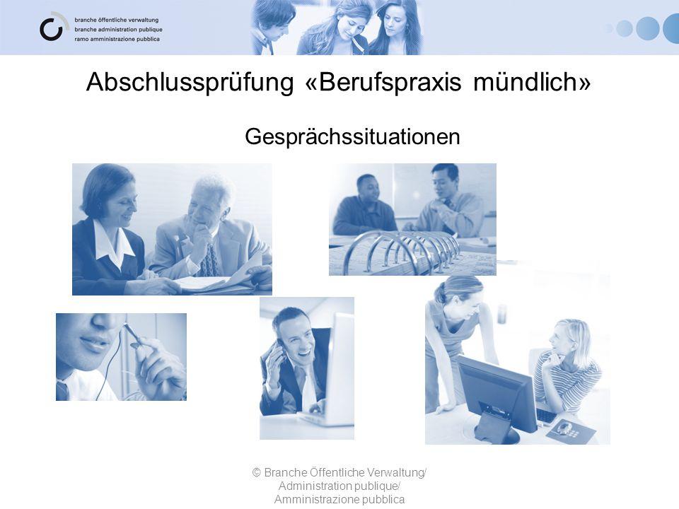 Abschlussprüfung «Berufspraxis mündlich» © Branche Öffentliche Verwaltung/ Administration publique/ Amministrazione pubblica Gesprächssituationen
