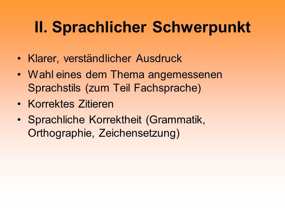 II. Sprachlicher Schwerpunkt Klarer, verständlicher Ausdruck Wahl eines dem Thema angemessenen Sprachstils (zum Teil Fachsprache) Korrektes Zitieren S