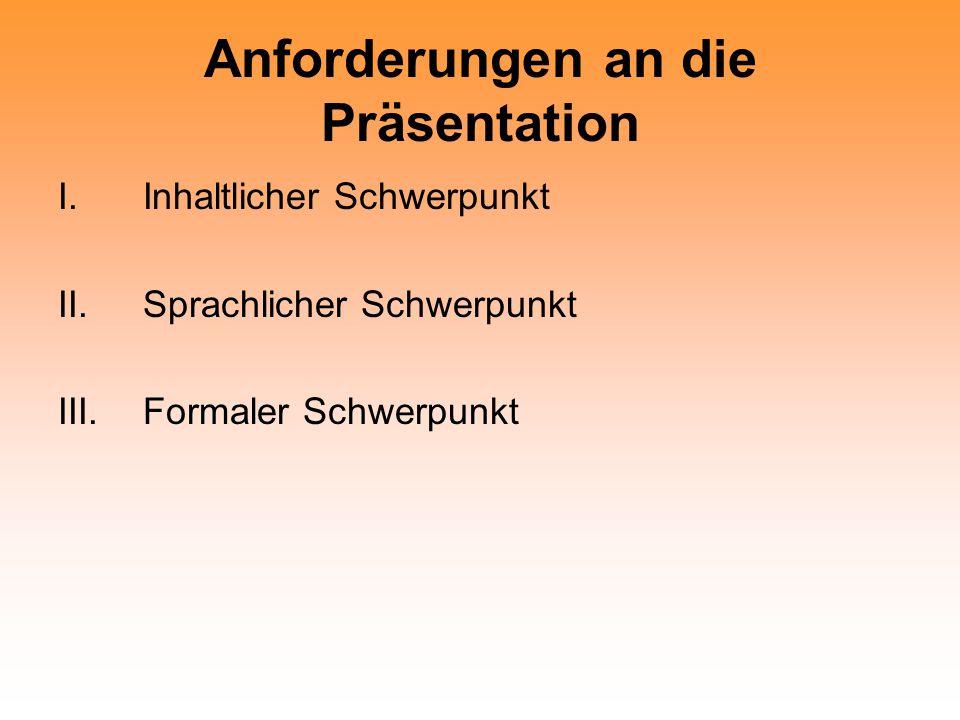 Anforderungen an die Präsentation I.Inhaltlicher Schwerpunkt II.Sprachlicher Schwerpunkt III.Formaler Schwerpunkt