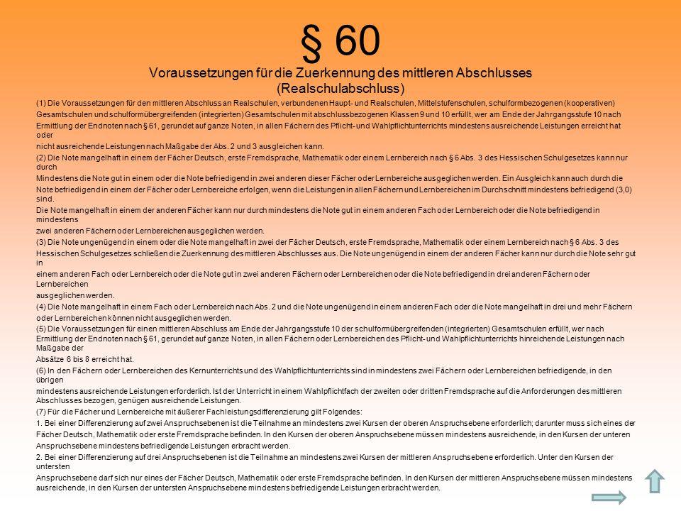 § 60 Voraussetzungen für die Zuerkennung des mittleren Abschlusses (Realschulabschluss) (1) Die Voraussetzungen für den mittleren Abschluss an Realschulen, verbundenen Haupt- und Realschulen, Mittelstufenschulen, schulformbezogenen (kooperativen) Gesamtschulen und schulformübergreifenden (integrierten) Gesamtschulen mit abschlussbezogenen Klassen 9 und 10 erfüllt, wer am Ende der Jahrgangsstufe 10 nach Ermittlung der Endnoten nach § 61, gerundet auf ganze Noten, in allen Fächern des Pflicht- und Wahlpflichtunterrichts mindestens ausreichende Leistungen erreicht hat oder nicht ausreichende Leistungen nach Maßgabe der Abs.
