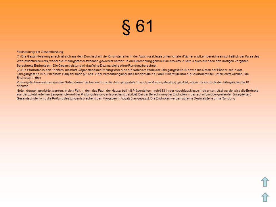 § 61 Feststellung der Gesamtleistung (1) Die Gesamtleistung errechnet sich aus dem Durchschnitt der Endnoten aller in der Abschlussklasse unterrichteten Fächer und Lernbereiche einschließlich der Kurse des Wahlpflichtunterrichts, wobei die Prüfungsfächer zweifach gewichtet werden.