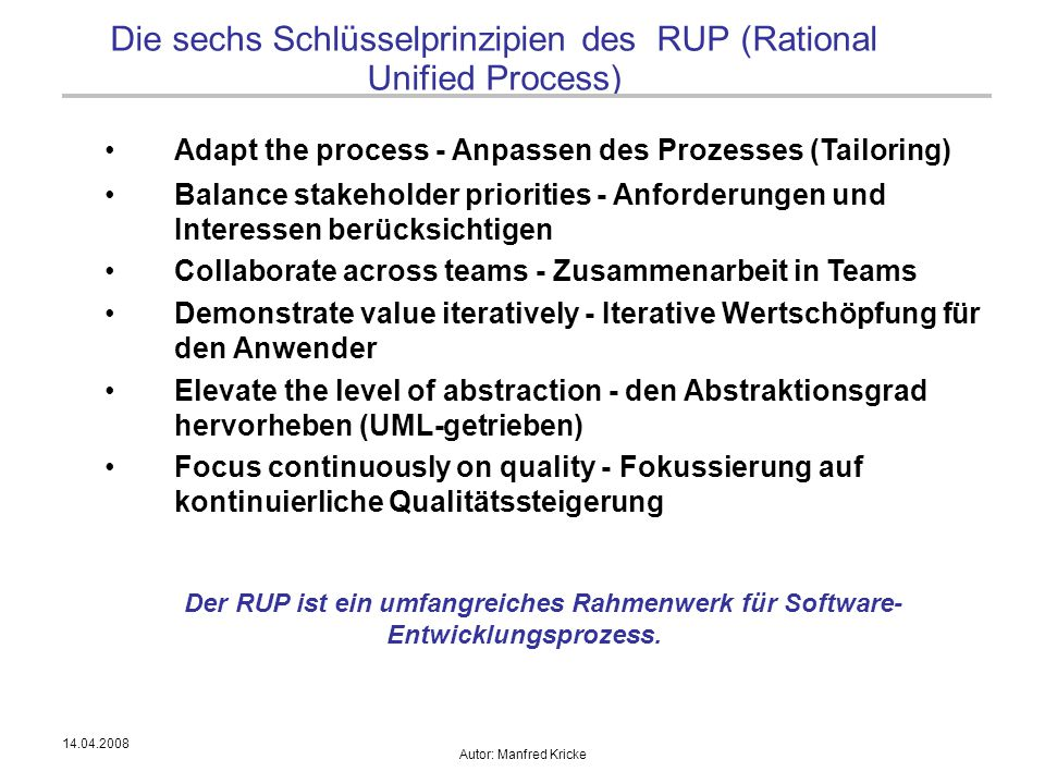 14.04.2008 Autor: Manfred Kricke Die sechs Schlüsselprinzipien des RUP (Rational Unified Process) Adapt the process - Anpassen des Prozesses (Tailori