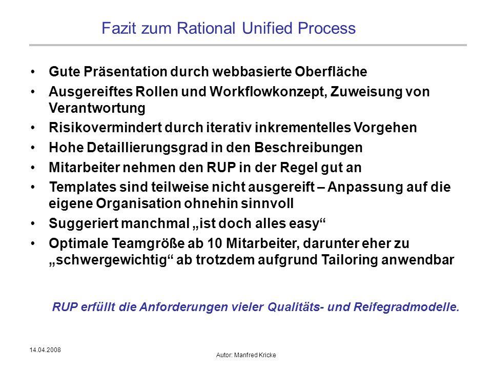 14.04.2008 Autor: Manfred Kricke Fazit zum Rational Unified Process Gute Präsentation durch webbasierte Oberfläche Ausgereiftes Rollen und Workflowkon