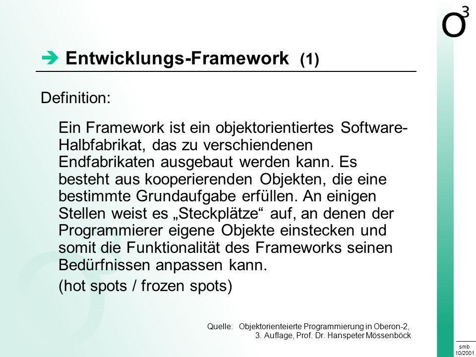smb 10/2001  Entwicklungs-Framework (1) Definition: Ein Framework ist ein objektorientiertes Software- Halbfabrikat, das zu verschiendenen Endfabrikaten ausgebaut werden kann.