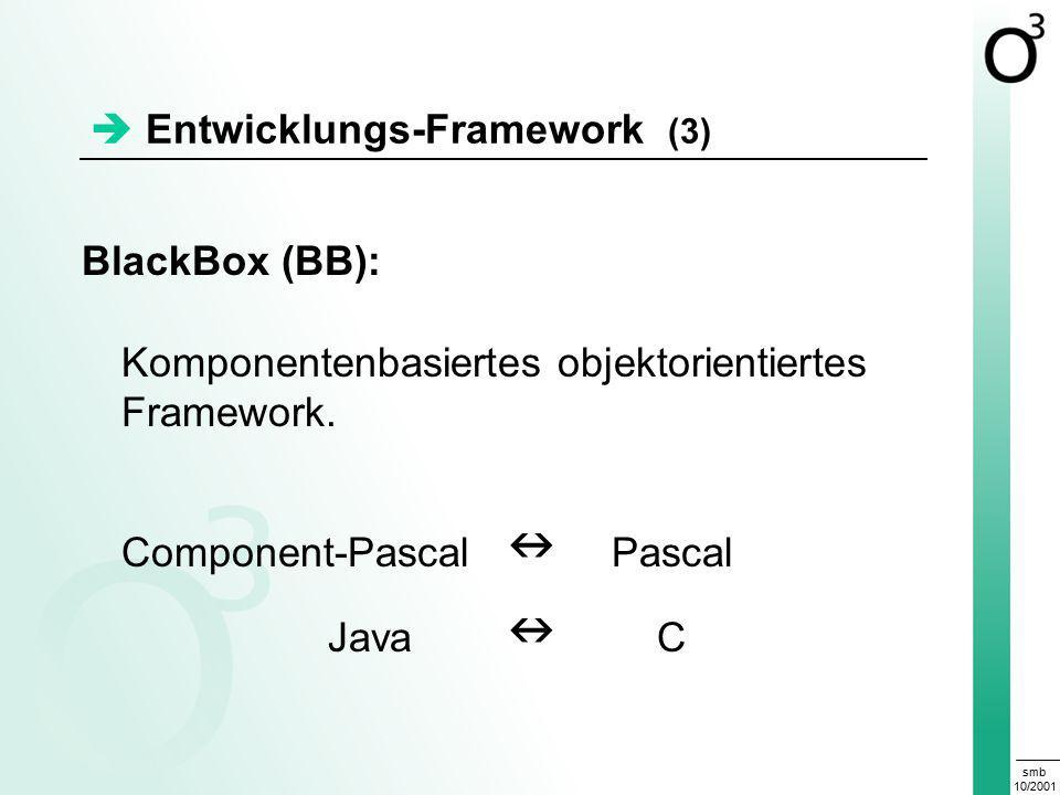 smb 10/2001  Entwicklungs-Framework (3) BlackBox (BB): Komponentenbasiertes objektorientiertes Framework.
