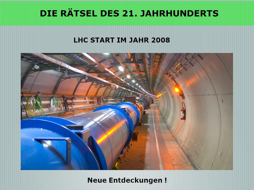 LHC START IM JAHR 2008 Neue Entdeckungen ! DIE RÄTSEL DES 21. JAHRHUNDERTS