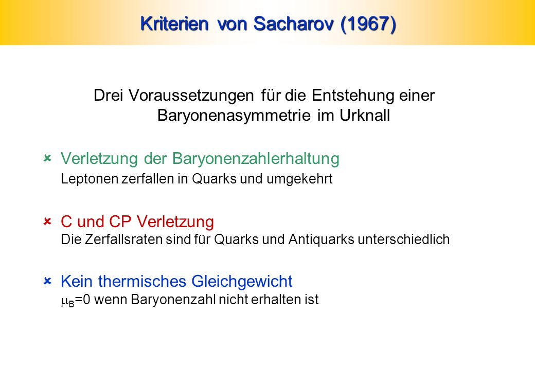 Kriterien von Sacharov (1967) Drei Voraussetzungen für die Entstehung einer Baryonenasymmetrie im Urknall  Verletzung der Baryonenzahlerhaltung Leptonen zerfallen in Quarks und umgekehrt  C und CP Verletzung Die Zerfallsraten sind für Quarks und Antiquarks unterschiedlich  Kein thermisches Gleichgewicht  B =0 wenn Baryonenzahl nicht erhalten ist