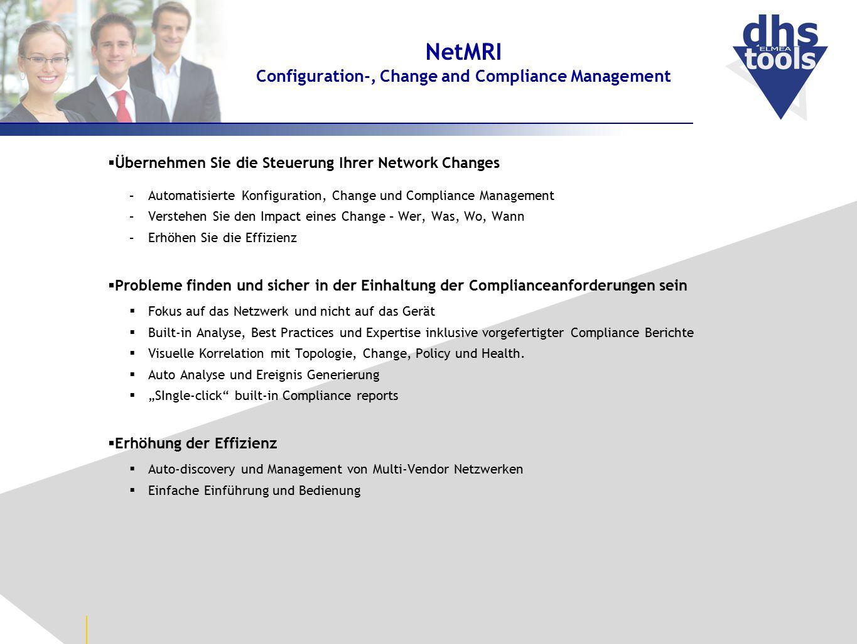 NetMRI Configuration-, Change and Compliance Management  Übernehmen Sie die Steuerung Ihrer Network Changes –Automatisierte Konfiguration, Change und Compliance Management –Verstehen Sie den Impact eines Change – Wer, Was, Wo, Wann –Erhöhen Sie die Effizienz  Probleme finden und sicher in der Einhaltung der Complianceanforderungen sein  Fokus auf das Netzwerk und nicht auf das Gerät  Built-in Analyse, Best Practices und Expertise inklusive vorgefertigter Compliance Berichte  Visuelle Korrelation mit Topologie, Change, Policy und Health.