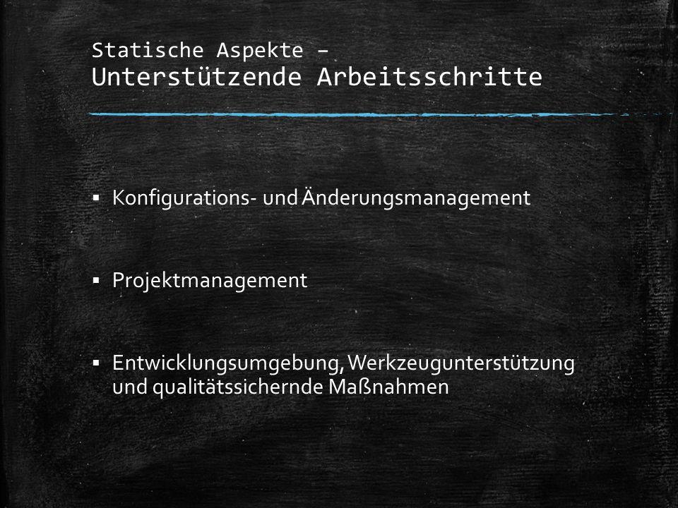 Statische Aspekte – Unterstützende Arbeitsschritte  Konfigurations- und Änderungsmanagement  Projektmanagement  Entwicklungsumgebung, Werkzeugunter