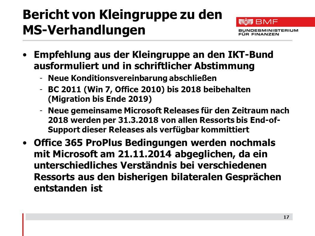 Bericht von Kleingruppe zu den MS-Verhandlungen Empfehlung aus der Kleingruppe an den IKT-Bund ausformuliert und in schriftlicher Abstimmung -Neue Konditionsvereinbarung abschließen -BC 2011 (Win 7, Office 2010) bis 2018 beibehalten (Migration bis Ende 2019) -Neue gemeinsame Microsoft Releases für den Zeitraum nach 2018 werden per 31.3.2018 von allen Ressorts bis End-of- Support dieser Releases als verfügbar kommittiert Office 365 ProPlus Bedingungen werden nochmals mit Microsoft am 21.11.2014 abgeglichen, da ein unterschiedliches Verständnis bei verschiedenen Ressorts aus den bisherigen bilateralen Gesprächen entstanden ist 17