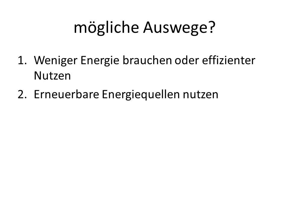 mögliche Auswege? 1.Weniger Energie brauchen oder effizienter Nutzen 2.Erneuerbare Energiequellen nutzen