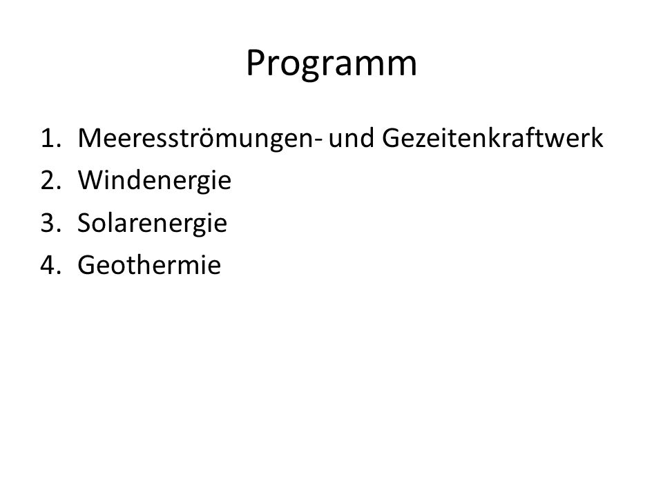 Programm 1.Meeresströmungen- und Gezeitenkraftwerk 2.Windenergie 3.Solarenergie 4.Geothermie