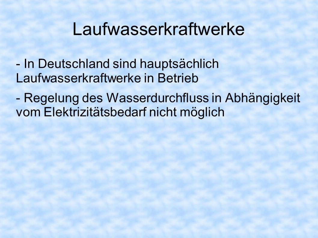Laufwasserkraftwerke - In Deutschland sind hauptsächlich Laufwasserkraftwerke in Betrieb - Regelung des Wasserdurchfluss in Abhängigkeit vom Elektrizitätsbedarf nicht möglich