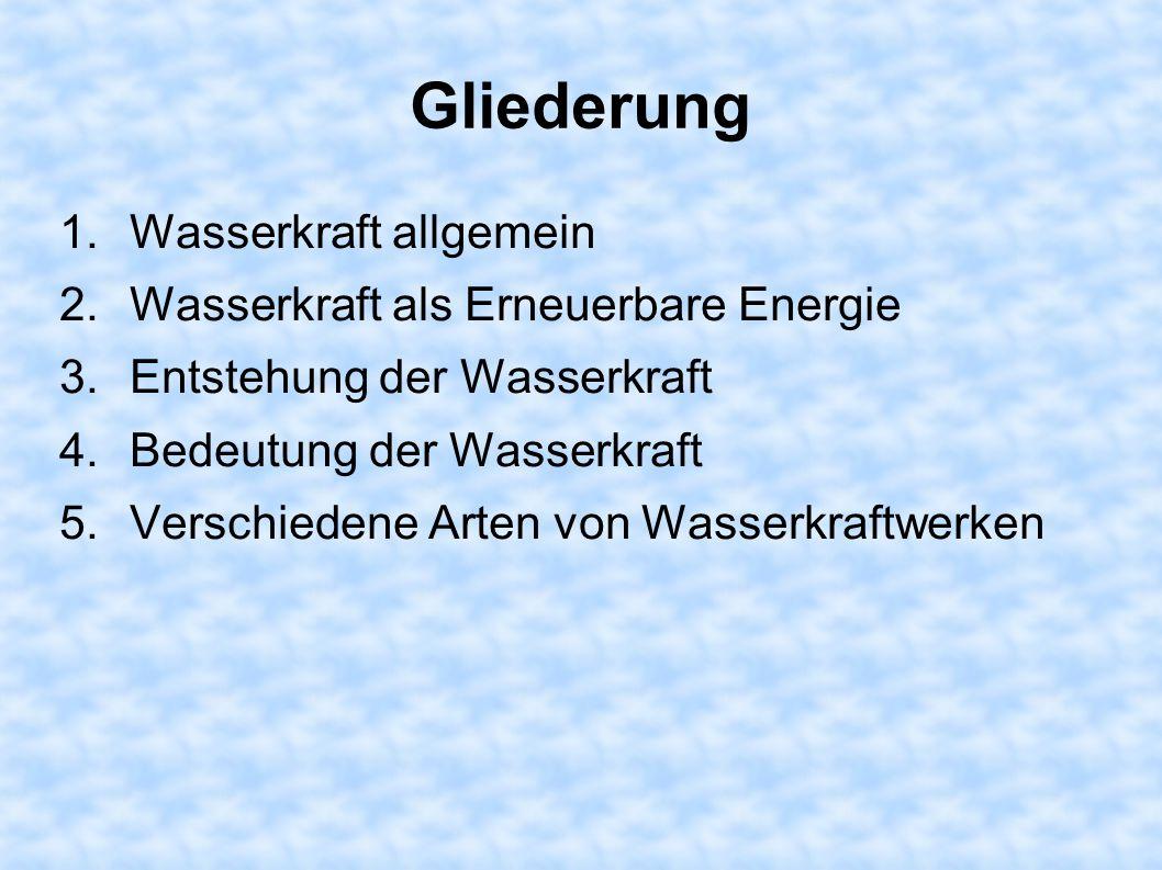 Gliederung 1.Wasserkraft allgemein 2.Wasserkraft als Erneuerbare Energie 3.Entstehung der Wasserkraft 4.Bedeutung der Wasserkraft 5.Verschiedene Arten von Wasserkraftwerken